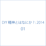 ■ 「D.I.Y.精神とはなにか? : 2014」- 01